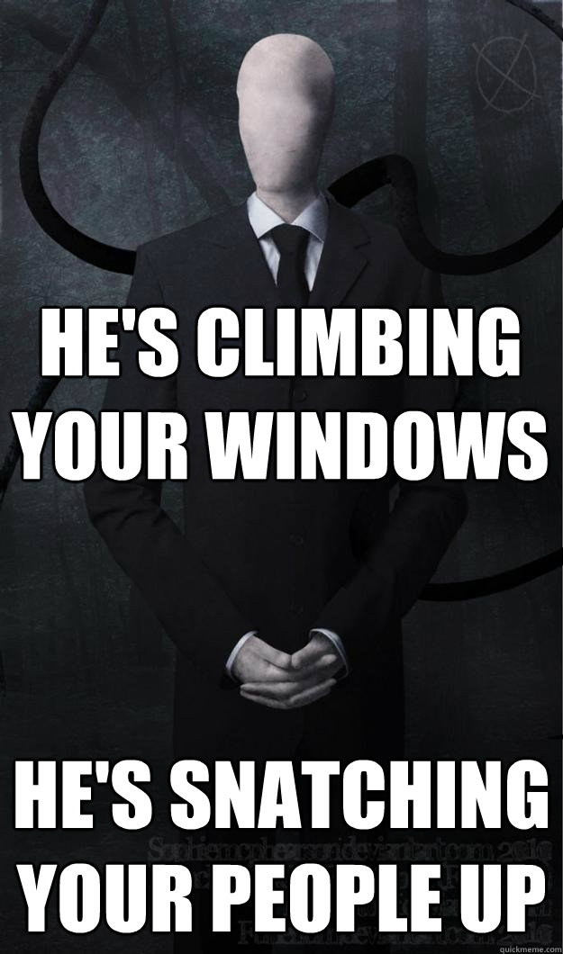 He's climbing your windows he's snatching your people up