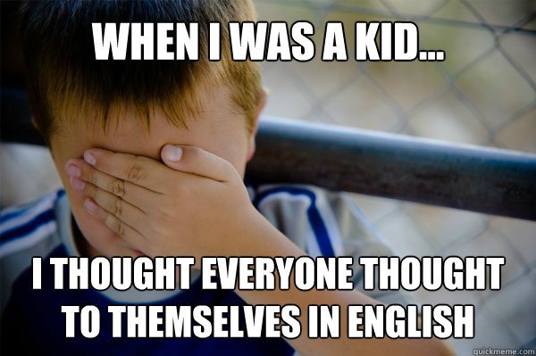 WHEN I WAS A KID... I thought everyone thought to themselves in English - WHEN I WAS A KID... I thought everyone thought to themselves in English  Misc