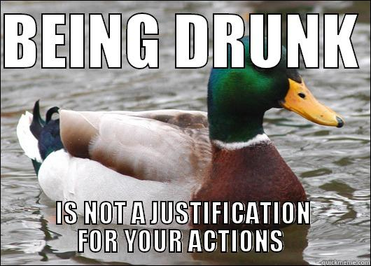 BEING DRUNK  IS NOT A JUSTIFICATION FOR YOUR ACTIONS