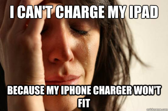 I can't charge my ipad because my iphone charger won't fit - I can't charge my ipad because my iphone charger won't fit  First World Problems