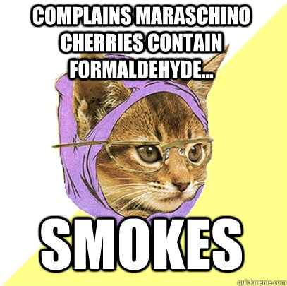 complains maraschino cherries contain formaldehyde... smokes   Hipster Kitty