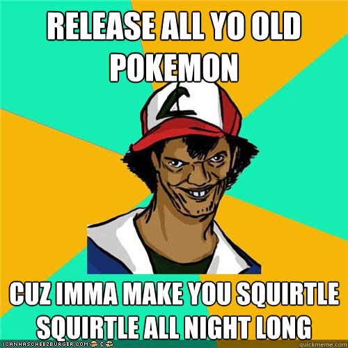 release all yo old pokemon cuz imma make you squirtle squirtle all night long