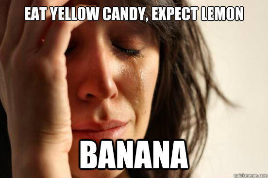 Eat yellow candy, expect lemon banana - Eat yellow candy, expect lemon banana  First World Problems