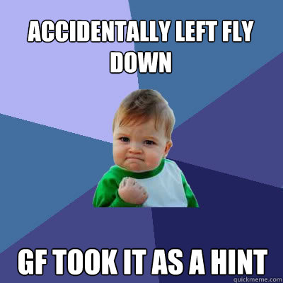 Accidentally left fly down GF took it as a hint  Success Baby