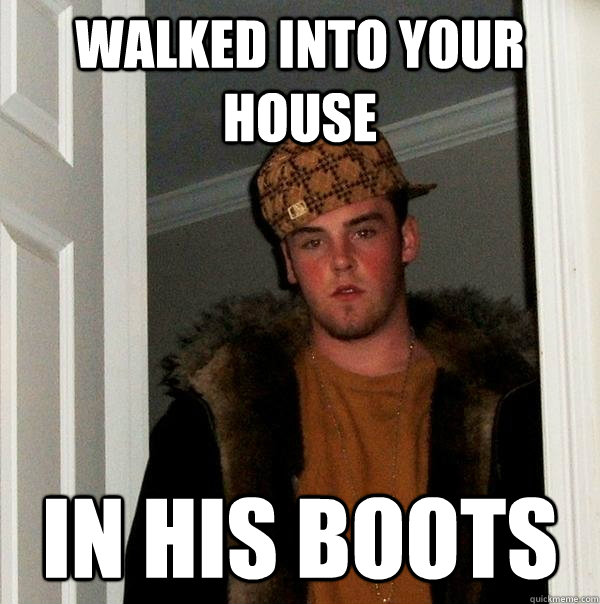 Walked into your house in his boots  Scumbag Steve