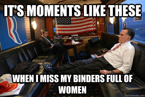 It's moments like these When I miss my binders full of women - It's moments like these When I miss my binders full of women  Sudden Realization Romney