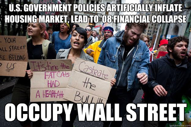 U.S. Government Policies Artificially Inflate Housing Market, Lead to '08 Financial Collapse Occupy Wall Street - U.S. Government Policies Artificially Inflate Housing Market, Lead to '08 Financial Collapse Occupy Wall Street  Scumbag Protesters