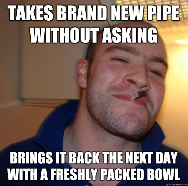 takes brand new pipe without asking brings it back the next day with a freshly packed bowl - takes brand new pipe without asking brings it back the next day with a freshly packed bowl  Misc