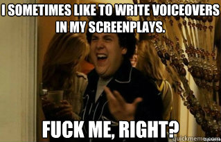 I sometimes like to write voiceovers in my screenplays. fuck me, right? - I sometimes like to write voiceovers in my screenplays. fuck me, right?  Misc