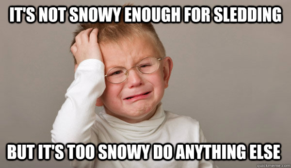 It's not snowy enough for sledding But it's too snowy do anything else