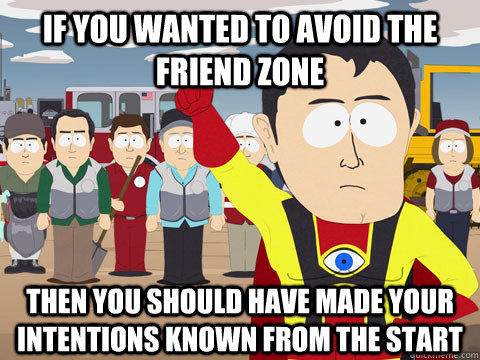If you wanted to avoid the friend zone Then you should have made your intentions known from the start - If you wanted to avoid the friend zone Then you should have made your intentions known from the start  Captain Hindsight