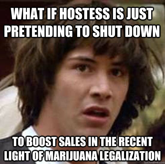What if Hostess is just pretending to shut down to boost sales in the recent light of marijuana legalization - What if Hostess is just pretending to shut down to boost sales in the recent light of marijuana legalization  conspiracy keanu