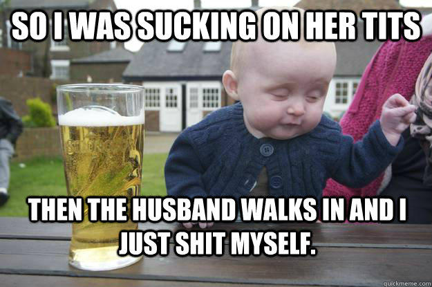 SO I was sucking on her tits Then the husband walks in and I just shit myself.  drunk baby