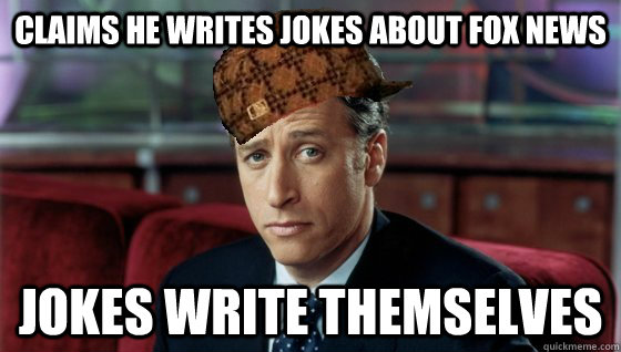 Claims he writes jokes about fox news Jokes write themselves - Claims he writes jokes about fox news Jokes write themselves  Scumbag Jon Stewart