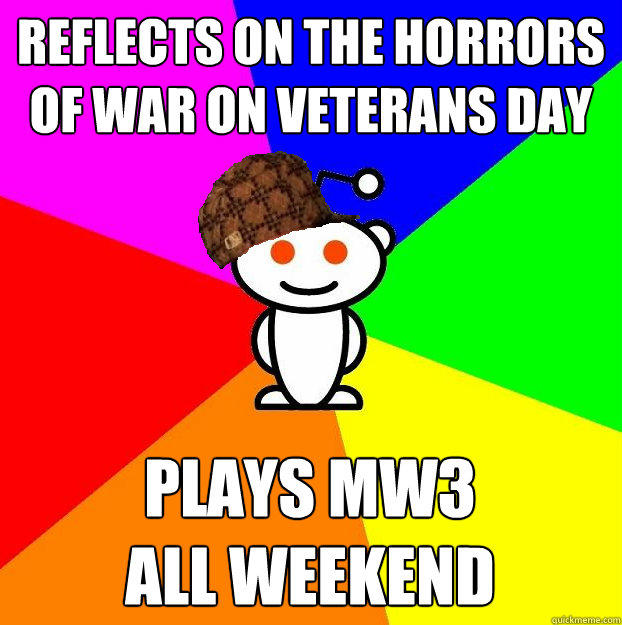 reflects on the horrors of war on veterans day plays mw3  all weekend - reflects on the horrors of war on veterans day plays mw3  all weekend  Scumbag Redditor