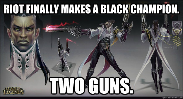 Riot finally makes a black champion. Two guns.  - Riot finally makes a black champion. Two guns.   Misc