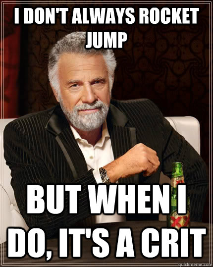 I don't always rocket jump but when I do, it's a crit  - I don't always rocket jump but when I do, it's a crit   Misc