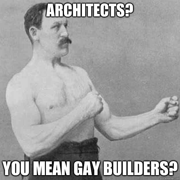 Architects? You mean gay builders? - Architects? You mean gay builders?  overly manly man