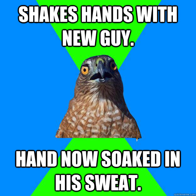 Shakes hands with new guy. Hand now soaked in his sweat. - Shakes hands with new guy. Hand now soaked in his sweat.  Hawkward