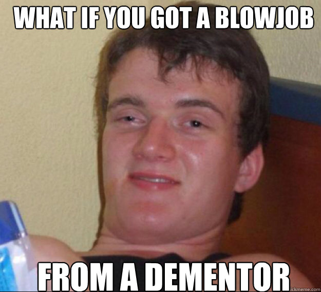 What if you got a blowjob  From a Dementor - What if you got a blowjob  From a Dementor  ten guy