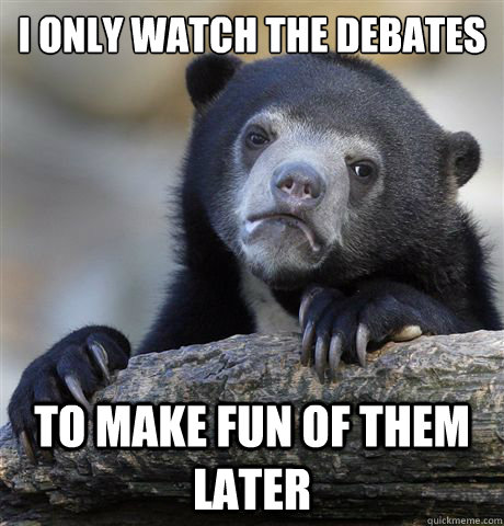 I ONLY WATCH THE DEBATES TO MAKE FUN OF THEM LATER - I ONLY WATCH THE DEBATES TO MAKE FUN OF THEM LATER  Confession Bear