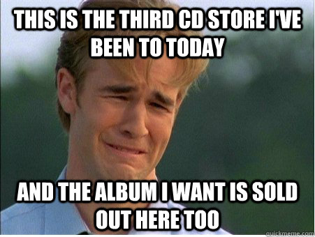 This is the third cd store I've been to today and the album i want is sold out here too - This is the third cd store I've been to today and the album i want is sold out here too  1990s Problems