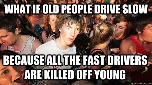 What if old people drive slow because all the fast drivers are killed off young - What if old people drive slow because all the fast drivers are killed off young  Sudden Clarity Clarence