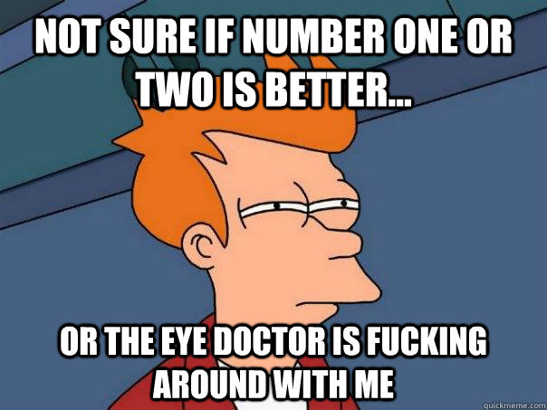 Not sure if number one or two is better... or the eye doctor is fucking around with me - Not sure if number one or two is better... or the eye doctor is fucking around with me  Futurama Fry