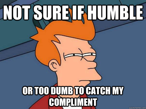 Not sure If Humble Or too dumb to catch my compliment  - Not sure If Humble Or too dumb to catch my compliment   Futurama Fry