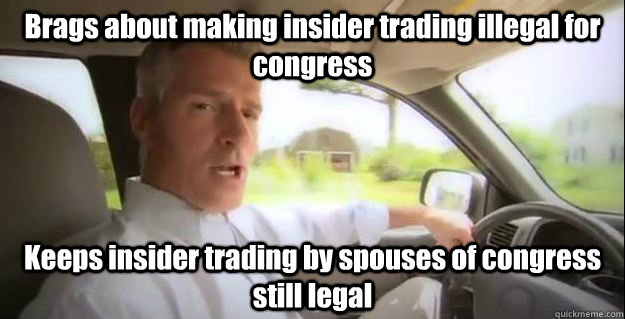 Brags about making insider trading illegal for congress Keeps insider trading by spouses of congress still legal