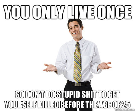 You Only Live Once so don't do stupid shit to get yourself killed before the age of 25  reasonable young adult