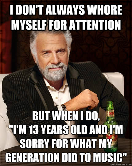 I don't always whore myself for attention But when I do,