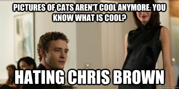 Pictures of cats aren't cool anymore. You know what is cool? Hating Chris Brown
