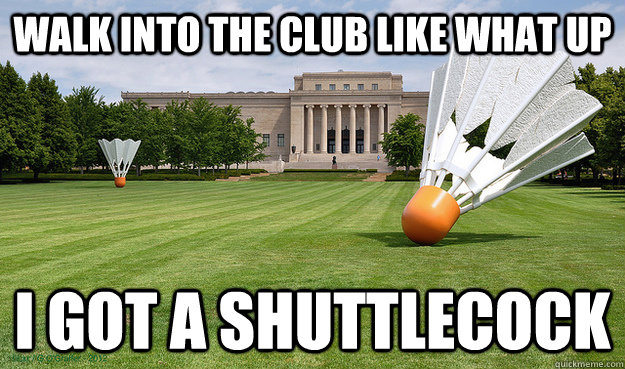 walk into the club like what up I got a shuttlecock - walk into the club like what up I got a shuttlecock  Misc