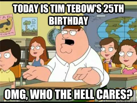Today is TIm Tebow's 25th birthday OMG, Who the hell cares?