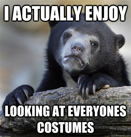 I actually enjoy looking at everyones costumes - I actually enjoy looking at everyones costumes  Confession Bear