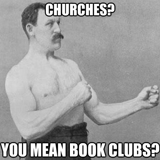 Churches? You mean book clubs? - Churches? You mean book clubs?  overly manly man