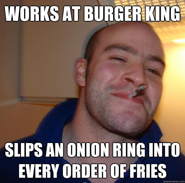 works at burger king slips an onion ring into every order of fries - works at burger king slips an onion ring into every order of fries  Good Guy Greg