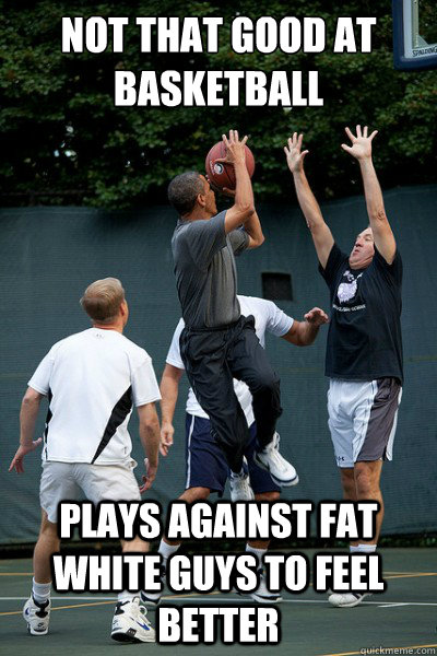 Not that good at basketball Plays against fat white guys to feel better - Not that good at basketball Plays against fat white guys to feel better  Bad Guy Barack
