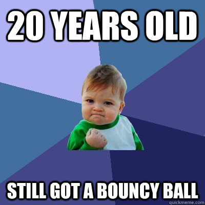 20 years old Still got a bouncy ball - 20 years old Still got a bouncy ball  Success Kid