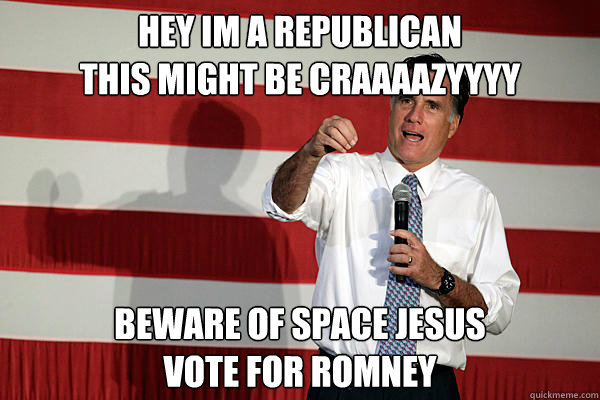 Hey im a Republican This might be Craaaazyyyy Beware of space Jesus Vote for Romney