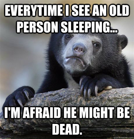 Everytime I see an old person sleeping... I'm afraid he might be dead. - Everytime I see an old person sleeping... I'm afraid he might be dead.  Confession Bear