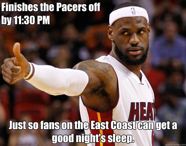 Finishes the Pacers off by 11:30 PM Just so fans on the East Coast can get a good night's sleep.