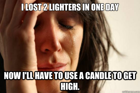 I lost 2 lighters in one day Now I'll have to use a candle to get high. - I lost 2 lighters in one day Now I'll have to use a candle to get high.  First World Problems