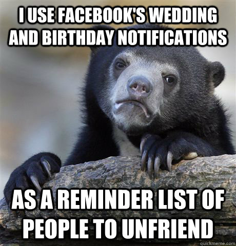 I use facebook's wedding and birthday notifications as a reminder list of people to unfriend - I use facebook's wedding and birthday notifications as a reminder list of people to unfriend  Confession Bear
