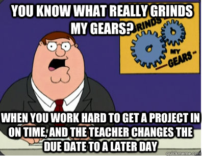 you know what really grinds my gears? When you work hard to get a project in on time, and the teacher changes the due date to a later day  - you know what really grinds my gears? When you work hard to get a project in on time, and the teacher changes the due date to a later day   Grinds my gears