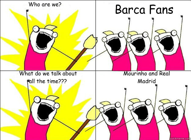 Who are we? Barca Fans What do we talk about all the time??? Mourinho and Real Madrid