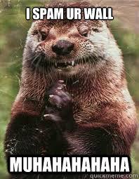 I Spam ur wall MUHAHAHAHAHA  Evil Genius Otter