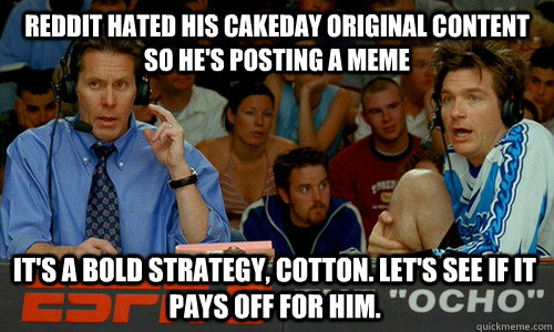 Reddit hated his cakeday original content so he's posting a meme It's a bold strategy, Cotton. Let's see if it pays off for him. - Reddit hated his cakeday original content so he's posting a meme It's a bold strategy, Cotton. Let's see if it pays off for him.  Cotton Pepper