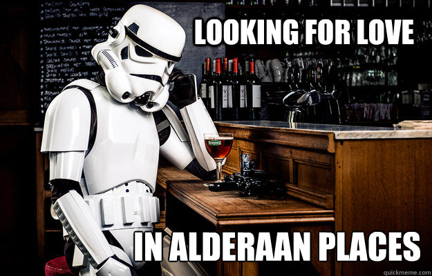 Looking for love in alderaan places - Looking for love in alderaan places  Sad Stormtrooper